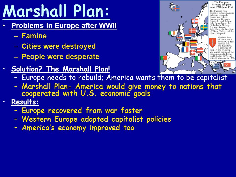Marshall Plan: Solution? The Marshall Plan! –Europe needs to rebuild; America wants them to be capitalist –Marshall Plan- America would give money to