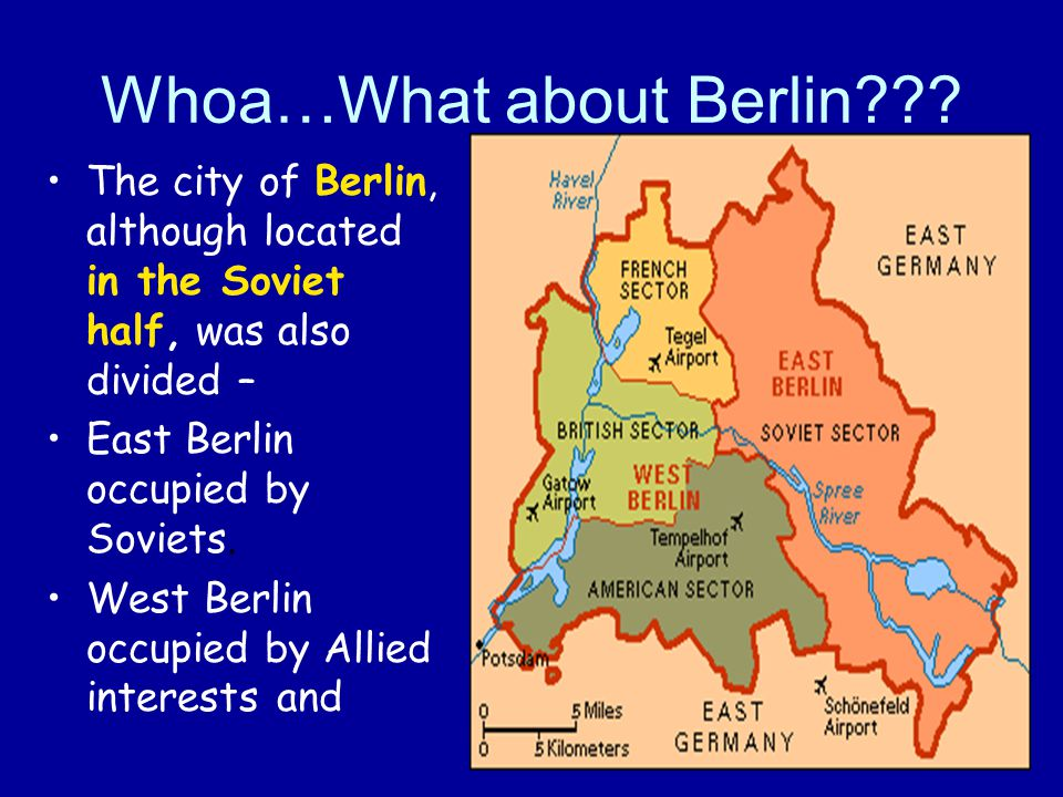 Whoa…What about Berlin??? The city of Berlin, although located in the Soviet half, was also divided – East Berlin occupied by Soviets. West Berlin occ
