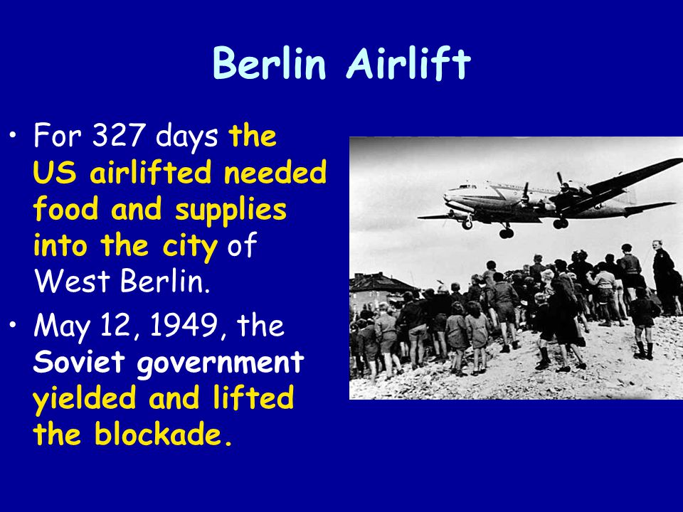 Berlin Airlift For 327 days the US airlifted needed food and supplies into the city of West Berlin. May 12, 1949, the Soviet government yielded and li