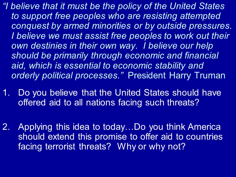"""""""I believe that it must be the policy of the United States to support free peoples who are resisting attempted conquest by armed minorities or by outs"""