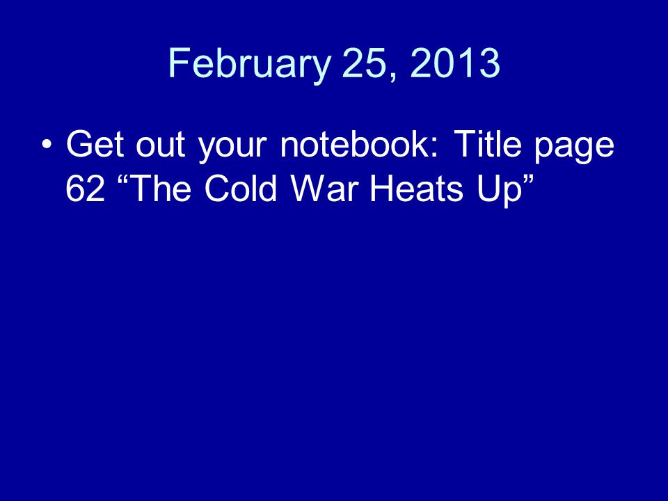 """February 25, 2013 Get out your notebook: Title page 62 """"The Cold War Heats Up"""""""