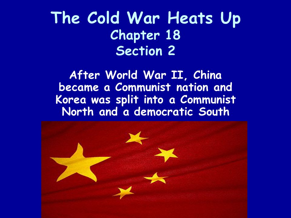The Cold War Heats Up Chapter 18 Section 2 After World War II, China became a Communist nation and Korea was split into a Communist North and a democr