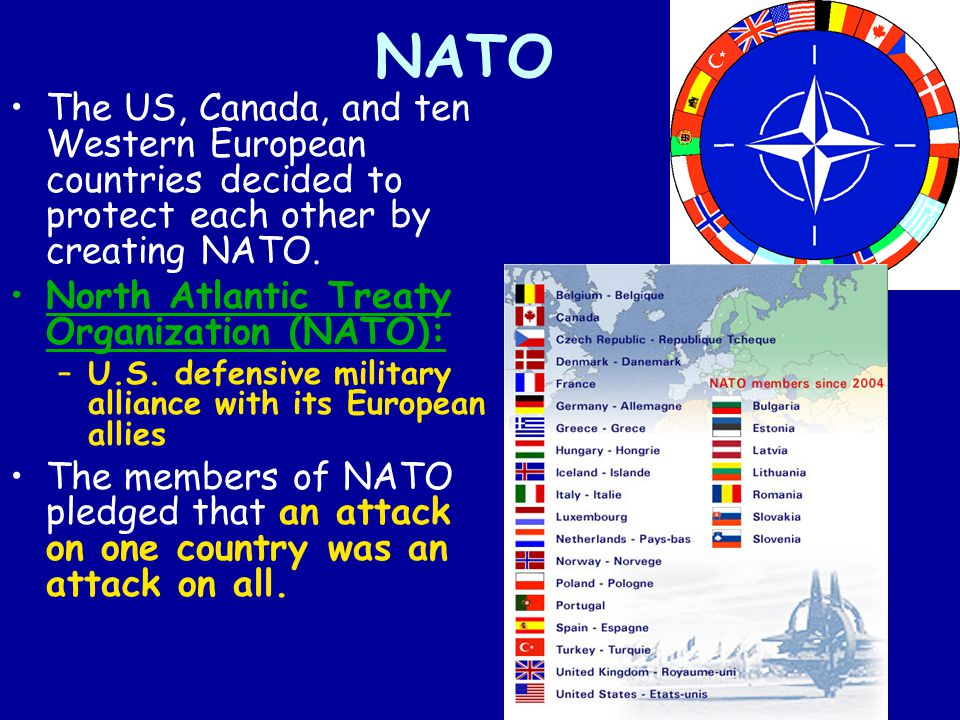 NATO The US, Canada, and ten Western European countries decided to protect each other by creating NATO. North Atlantic Treaty Organization (NATO): –U.