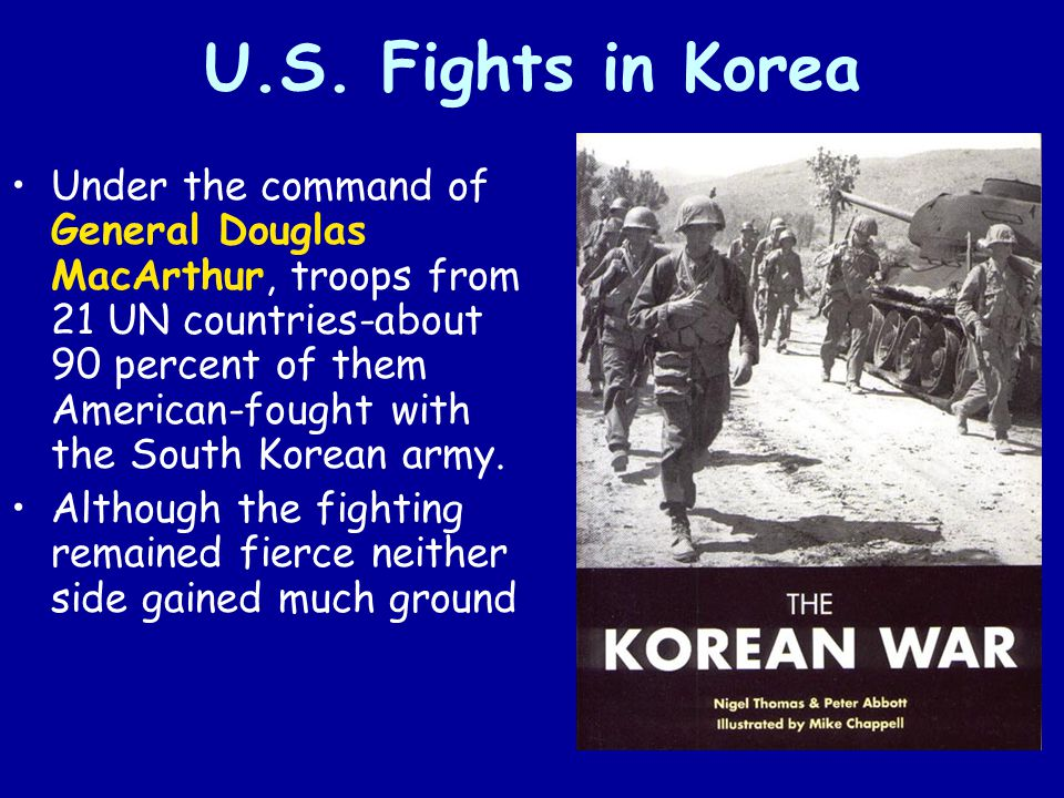 U.S. Fights in Korea Under the command of General Douglas MacArthur, troops from 21 UN countries-about 90 percent of them American-fought with the Sou