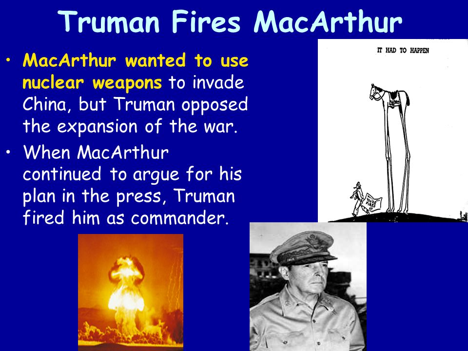 Truman Fires MacArthur MacArthur wanted to use nuclear weapons to invade China, but Truman opposed the expansion of the war. When MacArthur continued