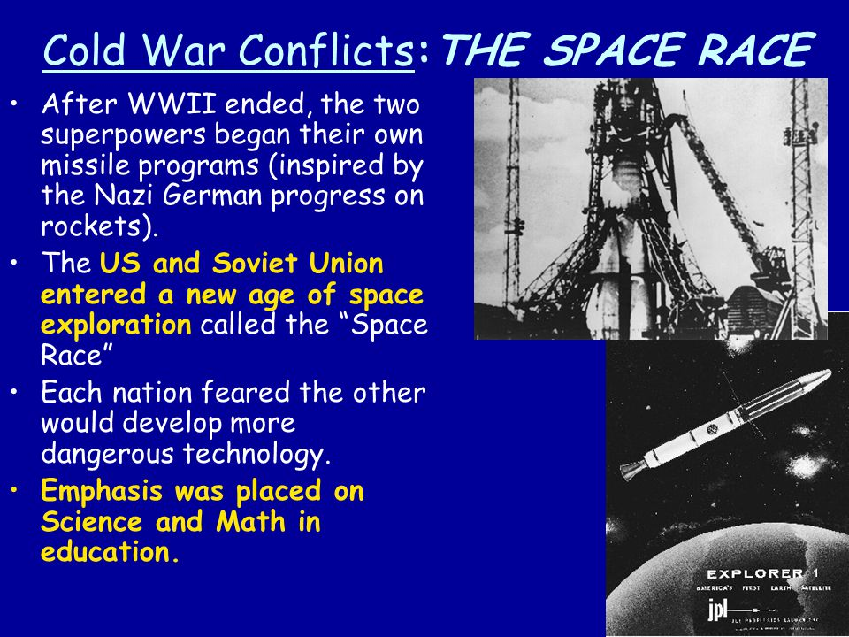 Cold War Conflicts:THE SPACE RACE After WWII ended, the two superpowers began their own missile programs (inspired by the Nazi German progress on rock