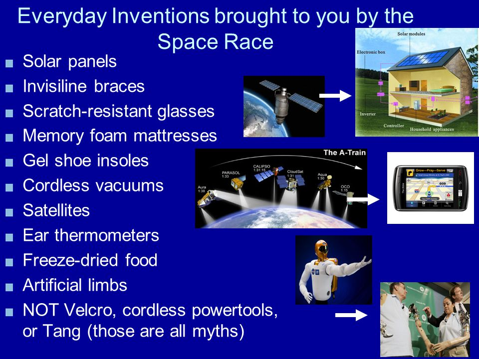 Everyday Inventions brought to you by the Space Race Solar panels Invisiline braces Scratch-resistant glasses Memory foam mattresses Gel shoe insoles
