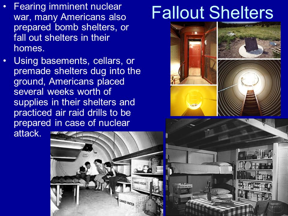 Fallout Shelters Fearing imminent nuclear war, many Americans also prepared bomb shelters, or fall out shelters in their homes. Using basements, cella