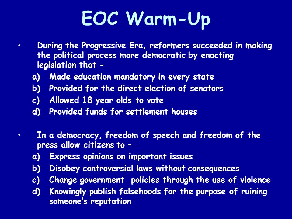 EOC Warm-Up During the Progressive Era, reformers succeeded in making the political process more democratic by enacting legislation that - a)Made educ