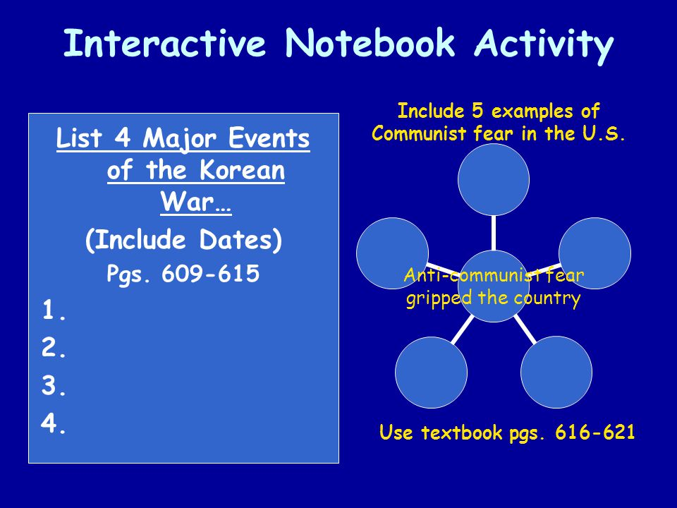 Interactive Notebook Activity List 4 Major Events of the Korean War… (Include Dates) Pgs. 609-615 1. 2. 3. 4. Anti- communist fear gripped the country