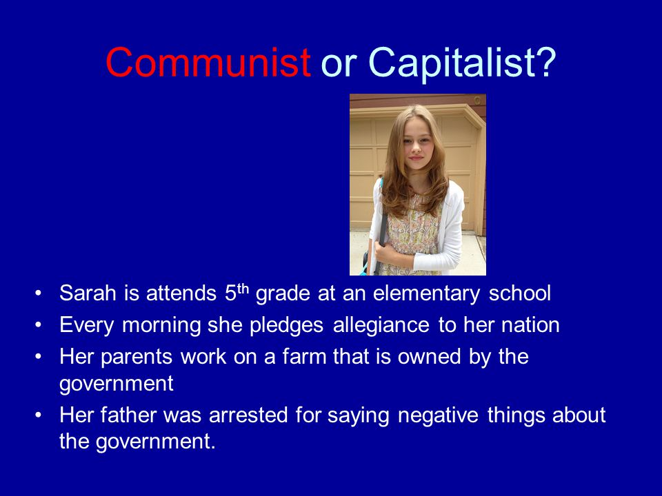 Communist or Capitalist? Sarah is attends 5 th grade at an elementary school Every morning she pledges allegiance to her nation Her parents work on a