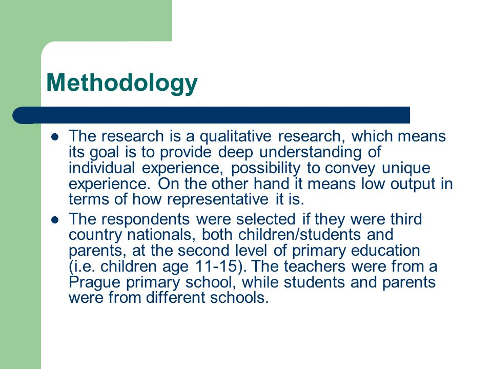 Methodology The research is a qualitative research, which means its goal is to provide deep understanding of individual experience, possibility to con