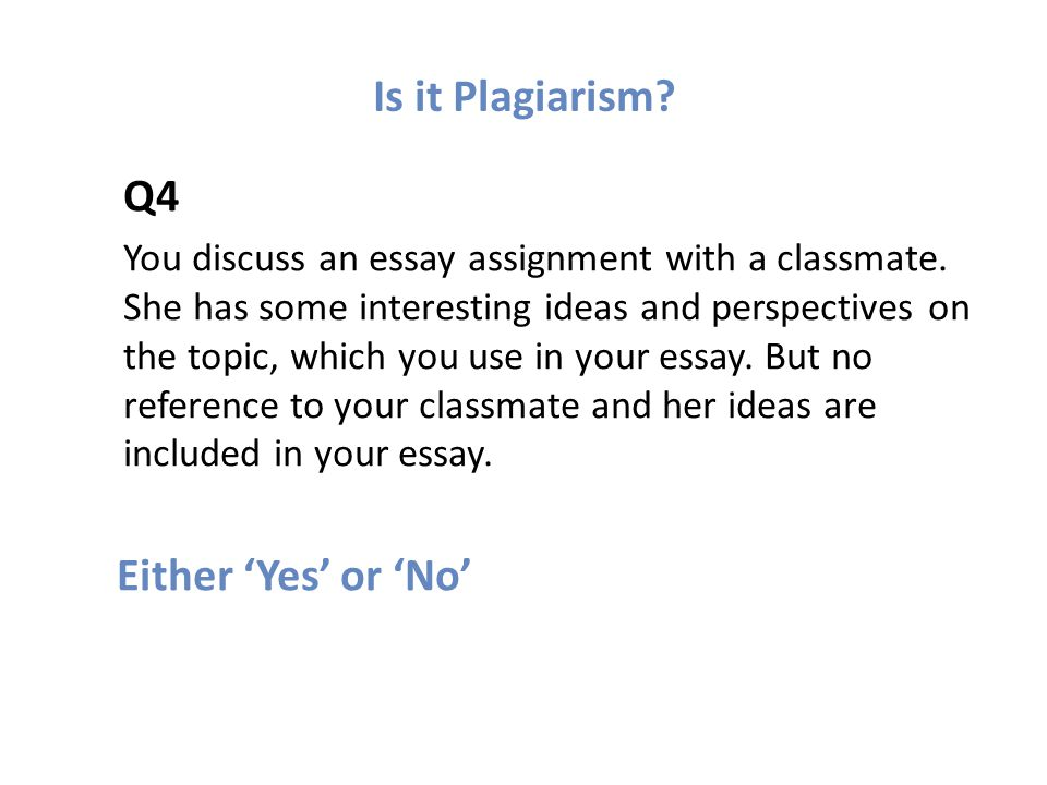 Is it Plagiarism. Q4 You discuss an essay assignment with a classmate.