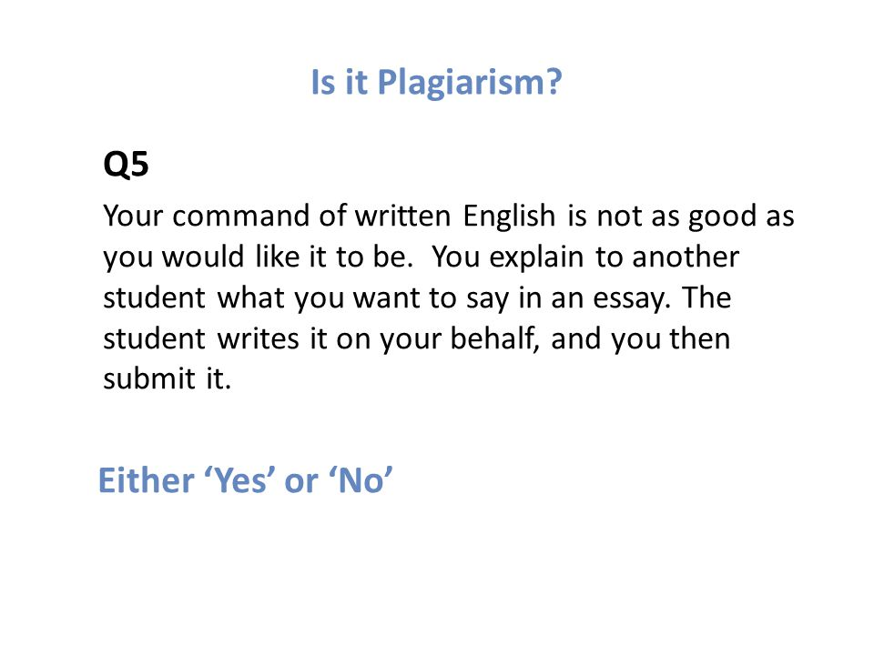 Is it Plagiarism. Q5 Your command of written English is not as good as you would like it to be.