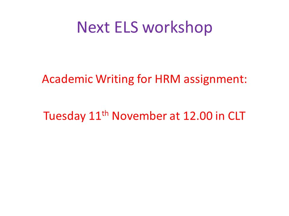 Next ELS workshop Academic Writing for HRM assignment: Tuesday 11 th November at 12.00 in CLT