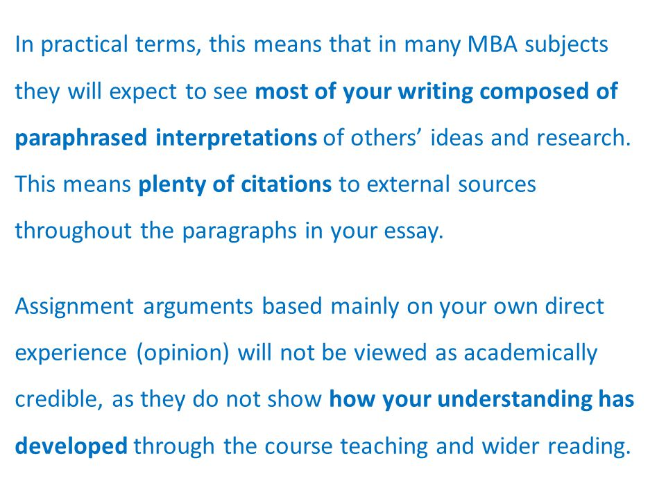 In practical terms, this means that in many MBA subjects they will expect to see most of your writing composed of paraphrased interpretations of others' ideas and research.