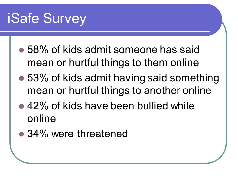 iSafe Survey 58% of kids admit someone has said mean or hurtful things to them online 53% of kids admit having said something mean or hurtful things to another online 42% of kids have been bullied while online 34% were threatened