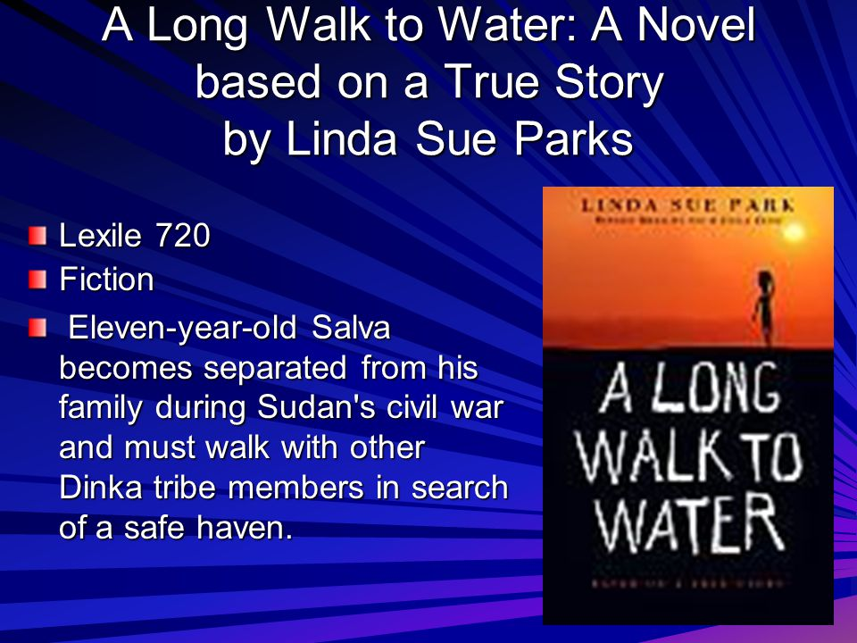 A Long Walk to Water: A Novel based on a True Story by Linda Sue Parks Lexile 720 Fiction Eleven-year-old Salva becomes separated from his family duri
