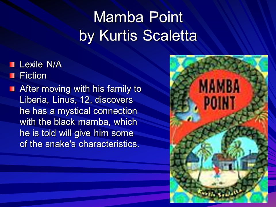 Mamba Point by Kurtis Scaletta Lexile N/A Fiction After moving with his family to Liberia, Linus, 12, discovers he has a mystical connection with the