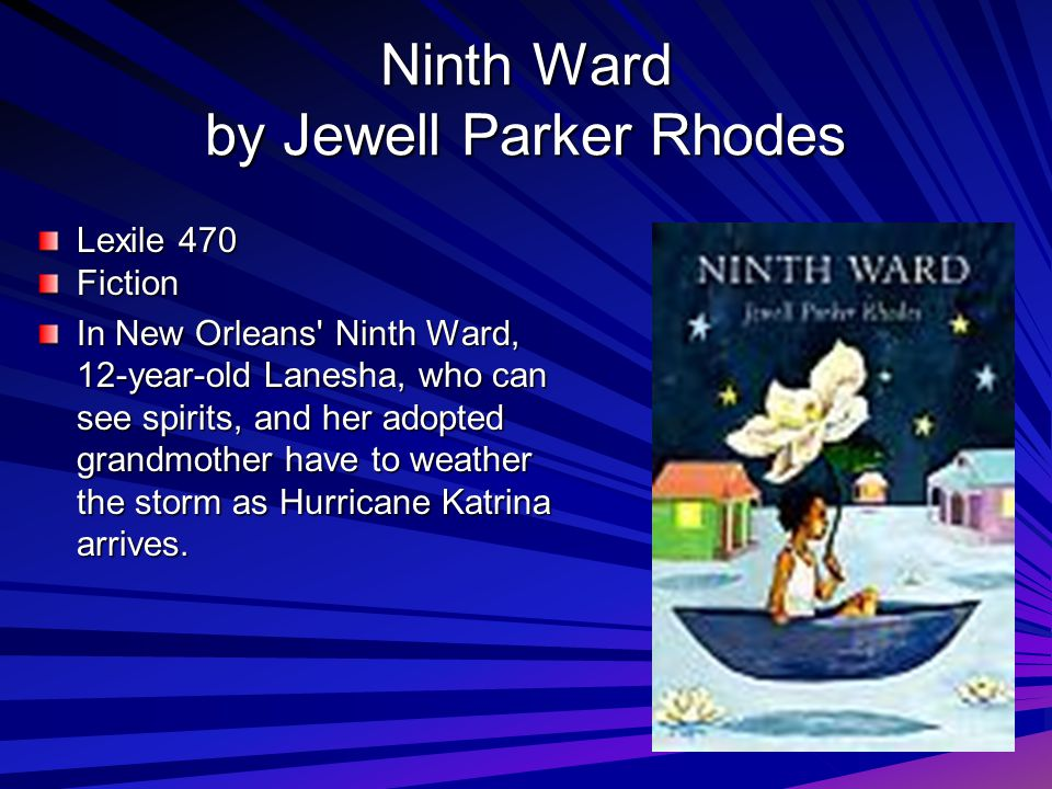 Ninth Ward by Jewell Parker Rhodes Lexile 470 Fiction In New Orleans' Ninth Ward, 12-year-old Lanesha, who can see spirits, and her adopted grandmothe