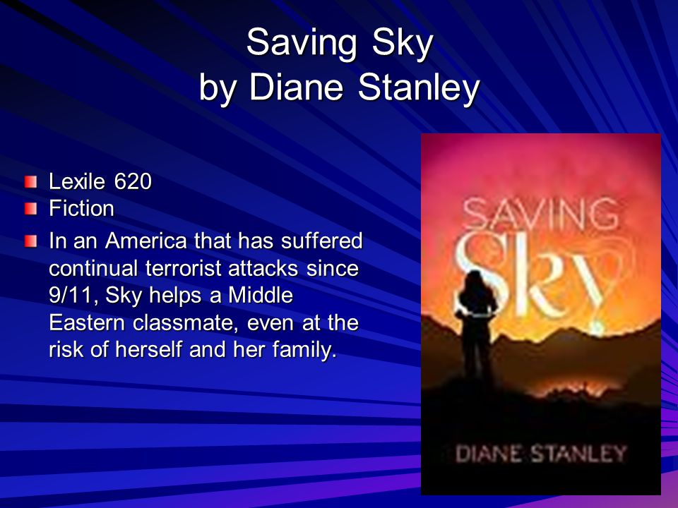 Saving Sky by Diane Stanley Lexile 620 Fiction In an America that has suffered continual terrorist attacks since 9/11, Sky helps a Middle Eastern classmate, even at the risk of herself and her family.