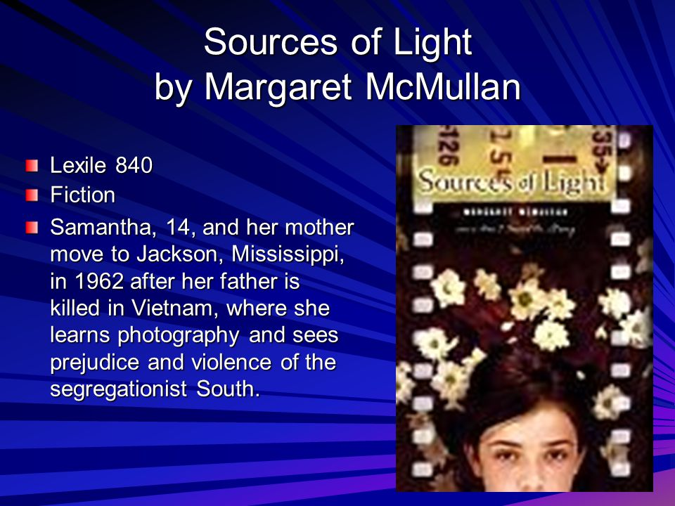 Sources of Light by Margaret McMullan Lexile 840 Fiction Samantha, 14, and her mother move to Jackson, Mississippi, in 1962 after her father is killed