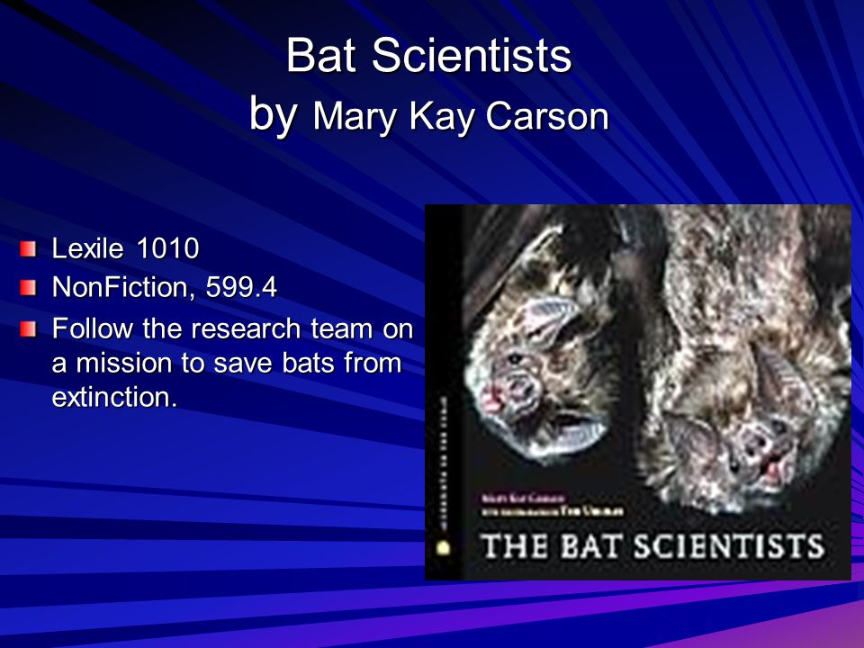 Lexile 1010 NonFiction, 599.4 Follow the research team on a mission to save bats from extinction. Bat Scientists by Mary Kay Carson