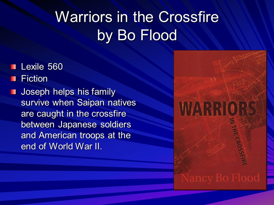 Warriors in the Crossfire by Bo Flood Lexile 560 Fiction Joseph helps his family survive when Saipan natives are caught in the crossfire between Japanese soldiers and American troops at the end of World War II.