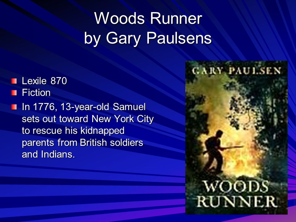 Woods Runner by Gary Paulsens Lexile 870 Fiction In 1776, 13-year-old Samuel sets out toward New York City to rescue his kidnapped parents from Britis