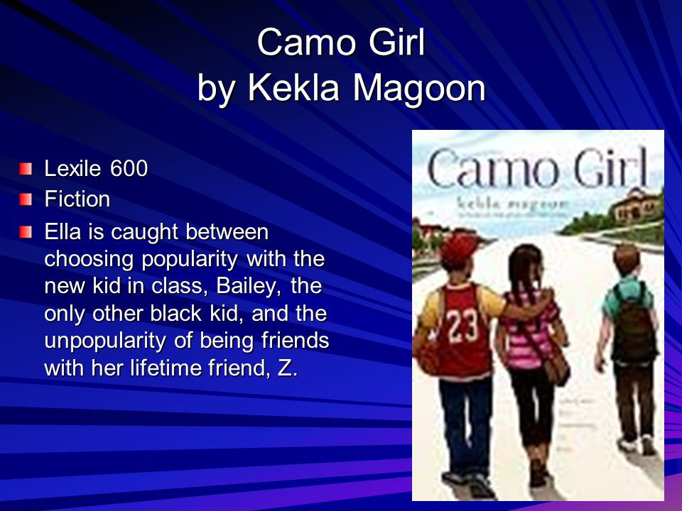 Camo Girl by Kekla Magoon Lexile 600 Fiction Ella is caught between choosing popularity with the new kid in class, Bailey, the only other black kid, and the unpopularity of being friends with her lifetime friend, Z.