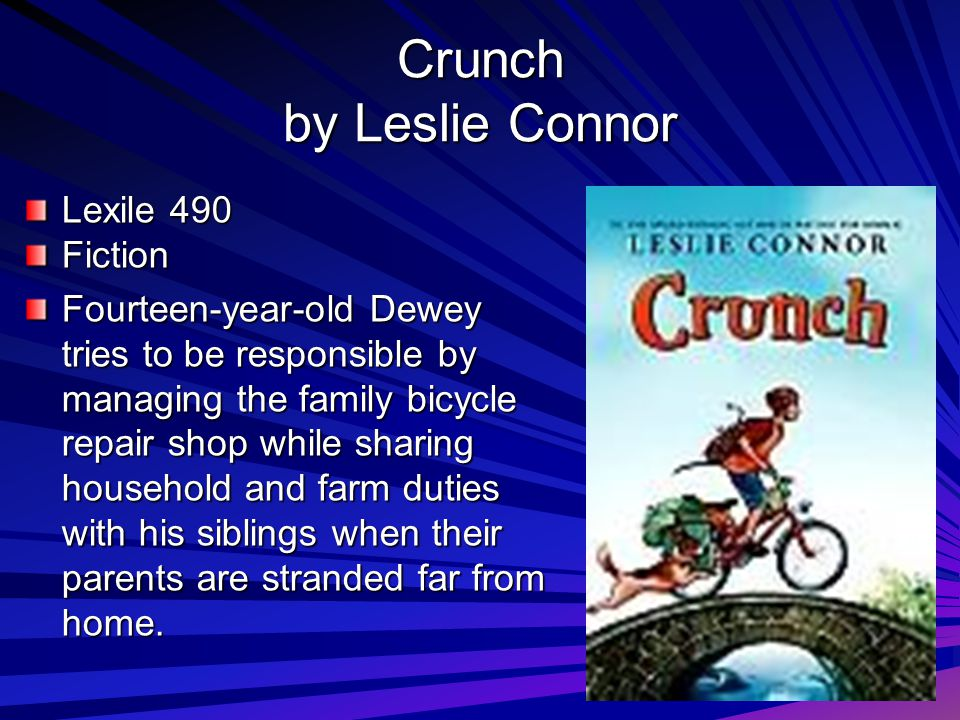 Crunch by Leslie Connor Lexile 490 Fiction Fourteen-year-old Dewey tries to be responsible by managing the family bicycle repair shop while sharing household and farm duties with his siblings when their parents are stranded far from home.