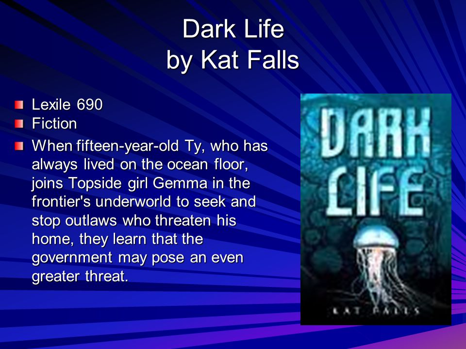 Dark Life by Kat Falls Lexile 690 Fiction When fifteen-year-old Ty, who has always lived on the ocean floor, joins Topside girl Gemma in the frontier s underworld to seek and stop outlaws who threaten his home, they learn that the government may pose an even greater threat.