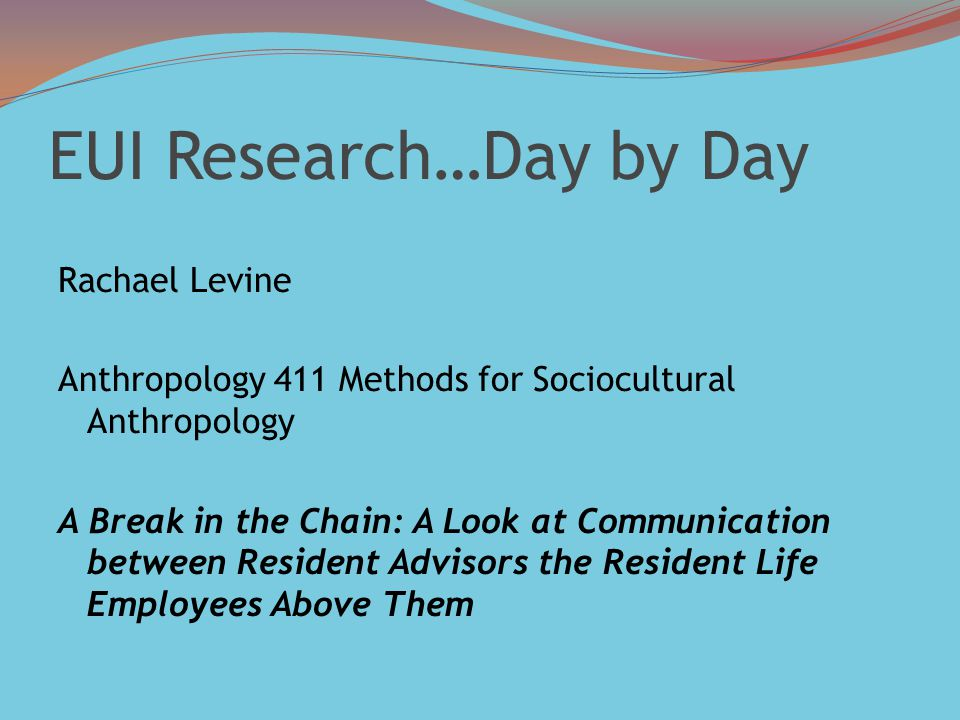 EUI Research…Day by Day Rachael Levine Anthropology 411 Methods for Sociocultural Anthropology A Break in the Chain: A Look at Communication between Resident Advisors the Resident Life Employees Above Them