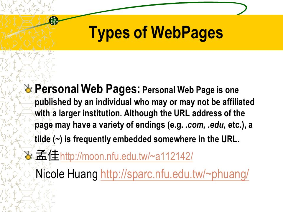 Types of WebPages Personal Web Pages: Personal Web Page is one published by an individual who may or may not be affiliated with a larger institution.