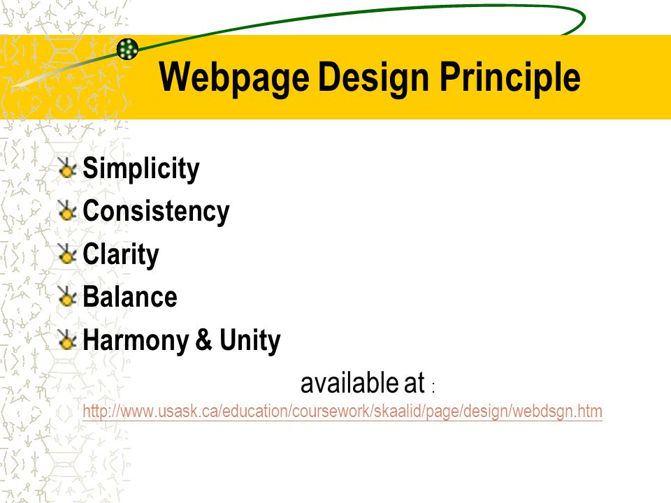 Webpage Design Principle Simplicity Consistency Clarity Balance Harmony & Unity available at : http://www.usask.ca/education/coursework/skaalid/page/design/webdsgn.htm http://www.usask.ca/education/coursework/skaalid/page/design/webdsgn.htm