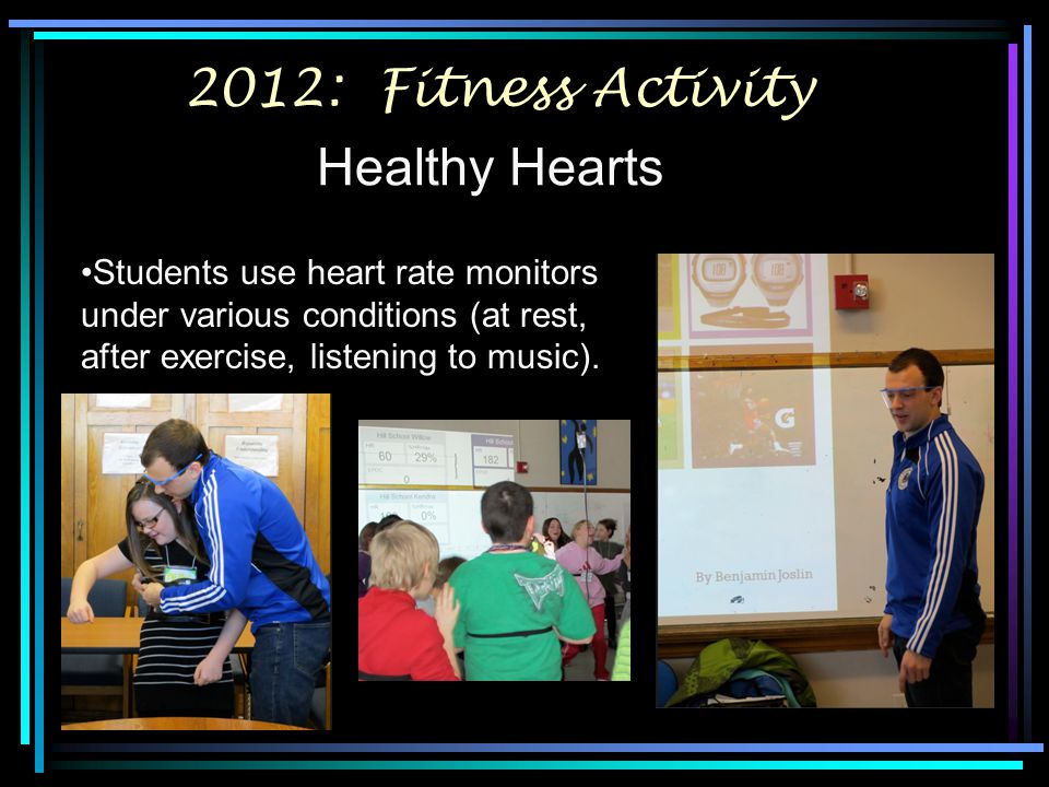 2012: Fitness Activity Healthy Hearts Students use heart rate monitors under various conditions (at rest, after exercise, listening to music).