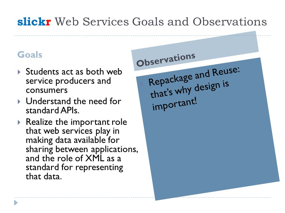 slickr Web Services Goals and Observations Goals Observations  Students act as both web service producers and consumers  Understand the need for standard APIs.