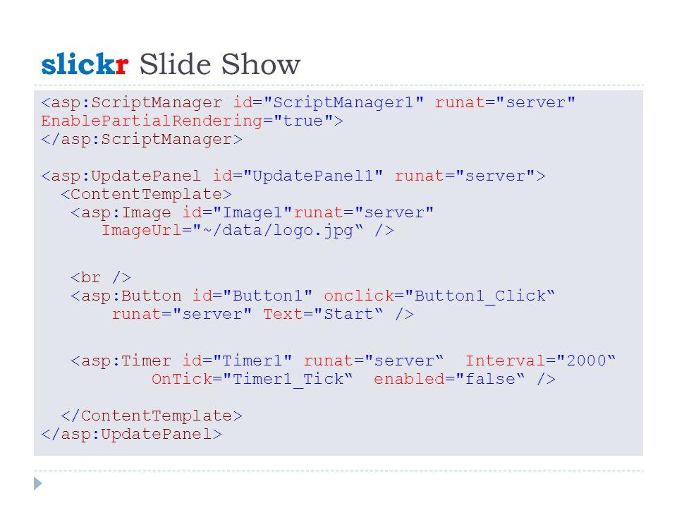 slickr Slide Show <asp:Image id= Image1 runat= server ImageUrl= ~/data/logo.jpg /> <asp:Button id= Button1 onclick= Button1_Click runat= server Text= Start /> <asp:Timer id= Timer1 runat= server Interval= 2000 OnTick= Timer1_Tick enabled= false />