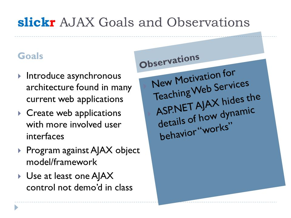 slickr AJAX Goals and Observations Goals Observations  Introduce asynchronous architecture found in many current web applications  Create web applications with more involved user interfaces  Program against AJAX object model/framework  Use at least one AJAX control not demo'd in class  New Motivation for Teaching Web Services  ASP.NET AJAX hides the details of how dynamic behavior works