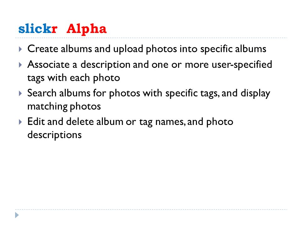 slickr Alpha  Create albums and upload photos into specific albums  Associate a description and one or more user-specified tags with each photo  Search albums for photos with specific tags, and display matching photos  Edit and delete album or tag names, and photo descriptions
