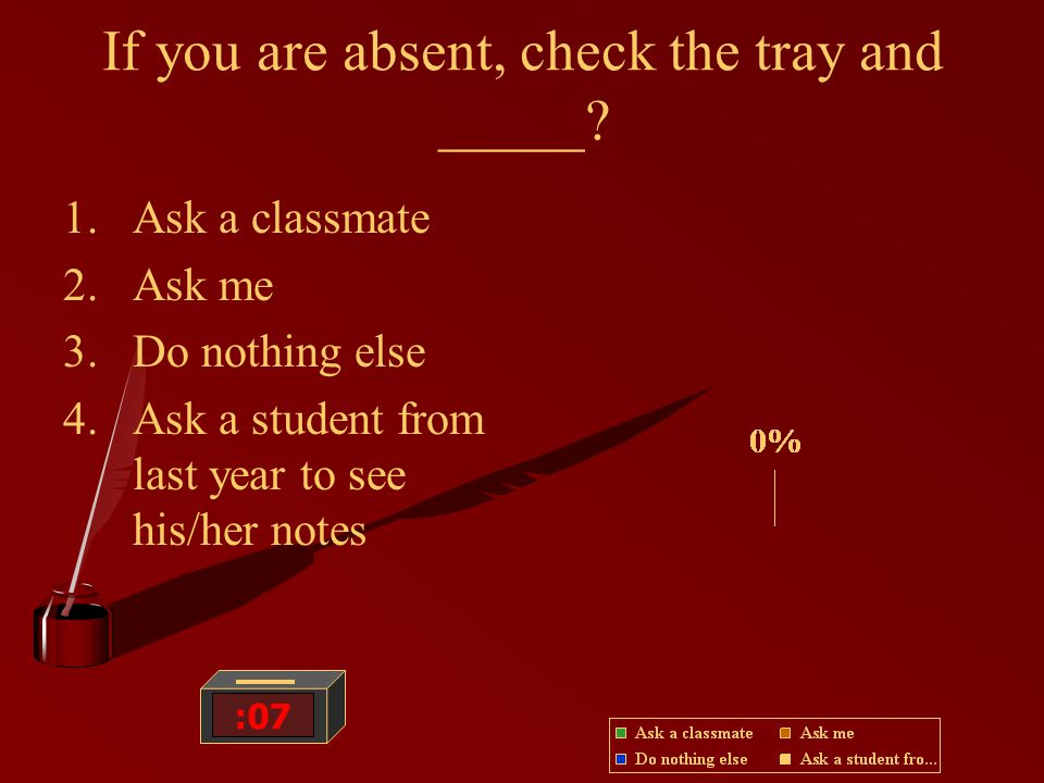 If you are absent, check the tray and _____.