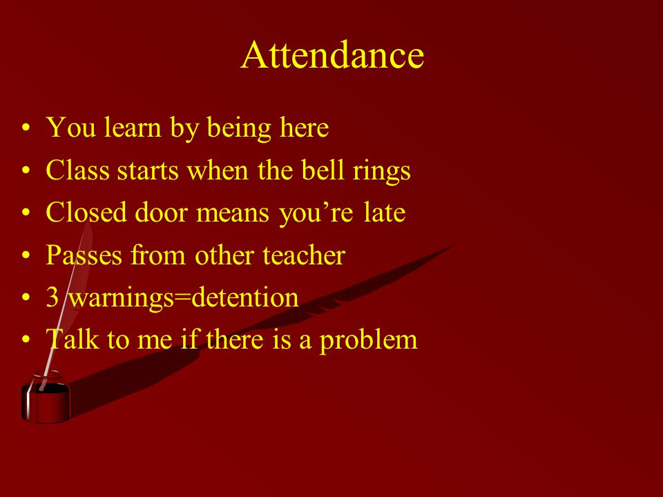 Attendance You learn by being here Class starts when the bell rings Closed door means you're late Passes from other teacher 3 warnings=detention Talk to me if there is a problem