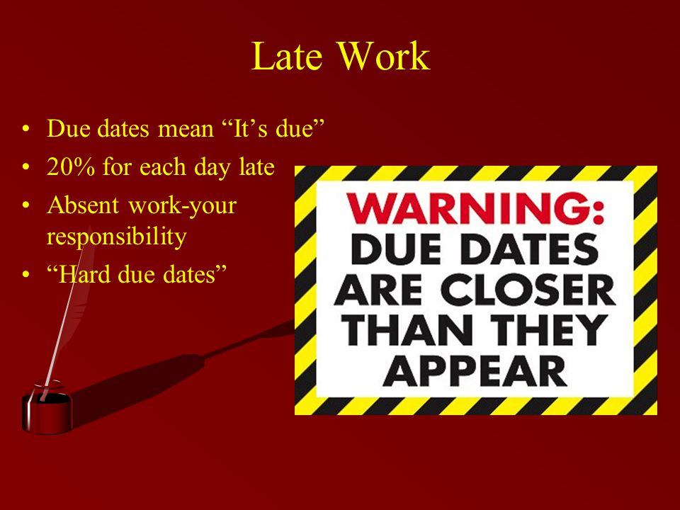 Late Work Due dates mean It's due 20% for each day late Absent work-your responsibility Hard due dates
