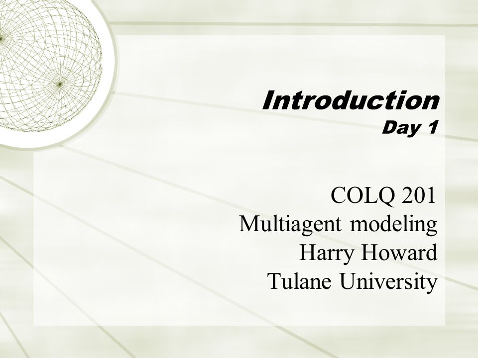 Introduction Day 1 COLQ 201 Multiagent modeling Harry Howard Tulane University
