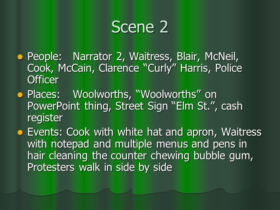 Scene 2 People:Narrator 2, Waitress, Blair, McNeil, Cook, McCain, Clarence Curly Harris, Police Officer People:Narrator 2, Waitress, Blair, McNeil, Cook, McCain, Clarence Curly Harris, Police Officer Places:Woolworths, Woolworths on PowerPoint thing, Street Sign Elm St. , cash register Places:Woolworths, Woolworths on PowerPoint thing, Street Sign Elm St. , cash register Events: Cook with white hat and apron, Waitress with notepad and multiple menus and pens in hair cleaning the counter chewing bubble gum, Protesters walk in side by side Events: Cook with white hat and apron, Waitress with notepad and multiple menus and pens in hair cleaning the counter chewing bubble gum, Protesters walk in side by side