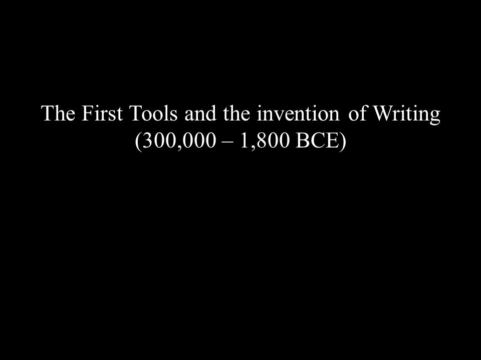 The First Tools and the invention of Writing (300,000 – 1,800 BCE)