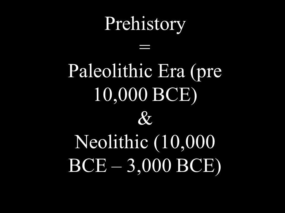 Prehistory = Paleolithic Era (pre 10,000 BCE) & Neolithic (10,000 BCE – 3,000 BCE)