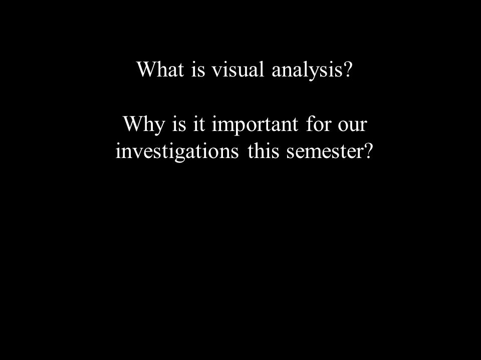What is visual analysis Why is it important for our investigations this semester