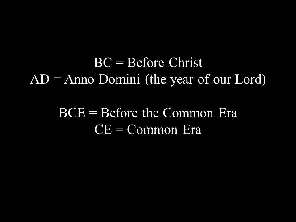 BC = Before Christ AD = Anno Domini (the year of our Lord) BCE = Before the Common Era CE = Common Era