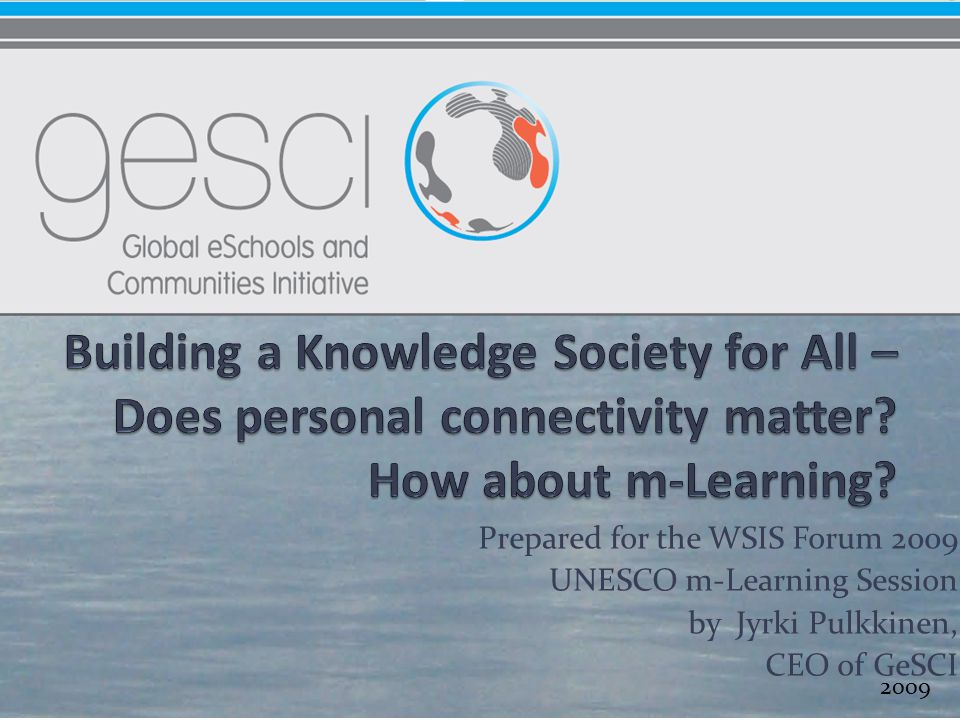 Prepared for the WSIS Forum 2009 UNESCO m-Learning Session by Jyrki Pulkkinen, CEO of GeSCI 2009